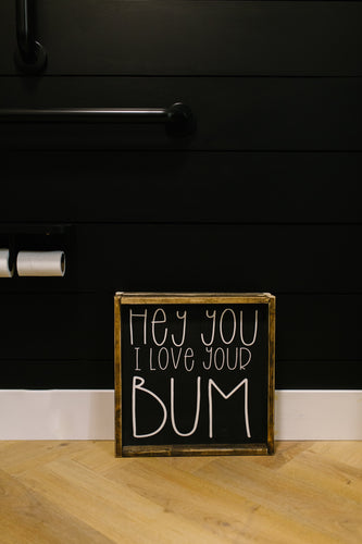 Hey You I Love Your Bum - Wood Sign