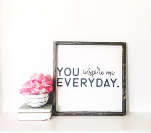 You Inspire Me Everyday- Wood Sign