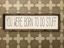 You Were Born To Do Stuff
