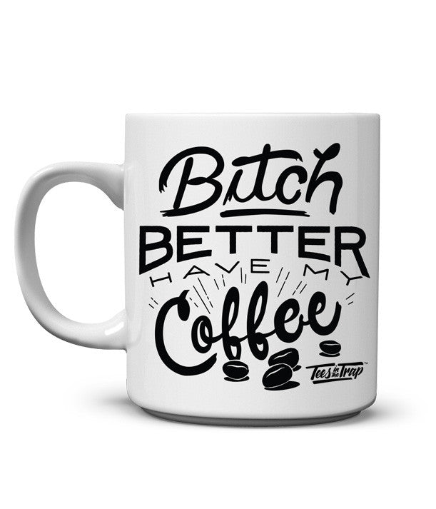 BItch Better a Have My Coffee Mug