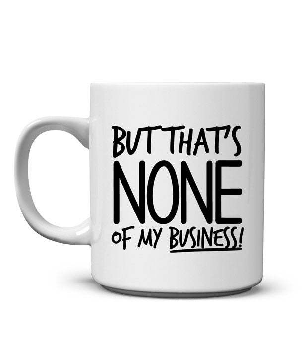 None My Business Mug That's Of But ALq34R5j