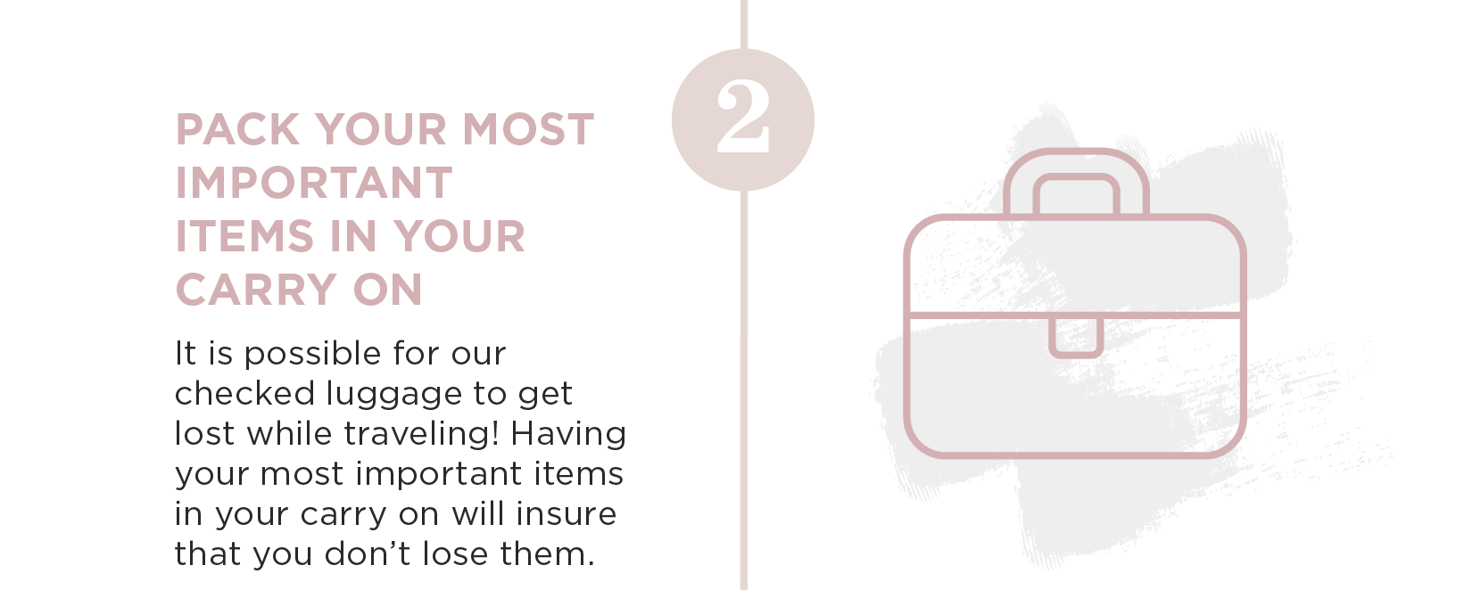 Pack your most important items in your carry on. It is possible for our checked luggage to get lost while traveling! Having your most important items in your carry on will insure that you don't lose them.