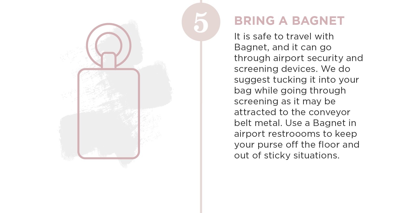Bring a Bagnet. It is safe to travel with Bagnet, and it can go through airport security and screening devices. We do suggest tucking it into your bag while going through screening as it may be attracted to the conveyor belt metal. Use a Bagnet in Airport restrooms, keep your purse off the floor and out of sticky situations.