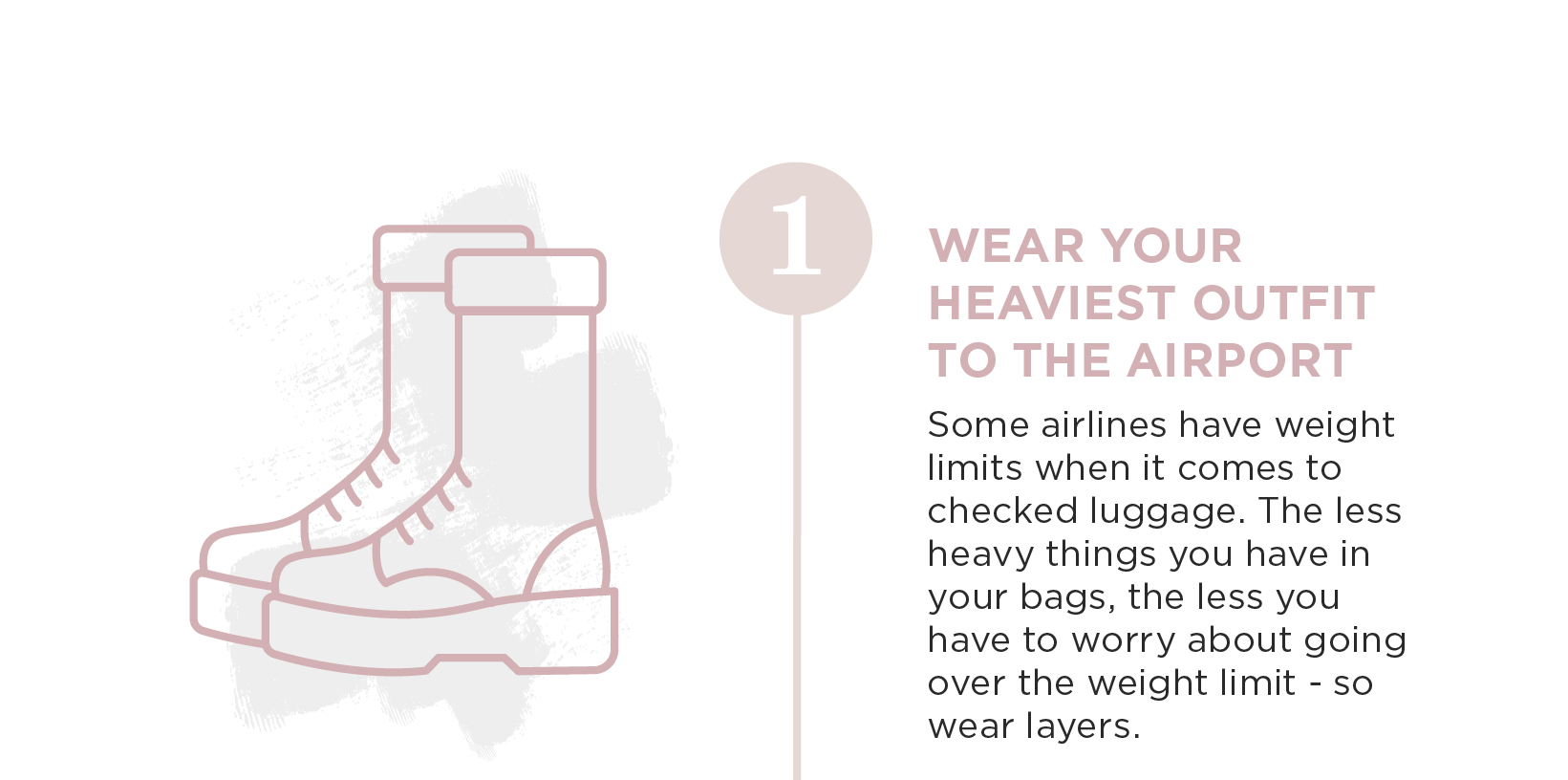 Wear Your Heaviest Outfit to the Airport. Some airlines have weight limits when it comes to checked luggage. the less heavy things your have in your bags, the less you have to worry about going over the weight limit. So wear layers.
