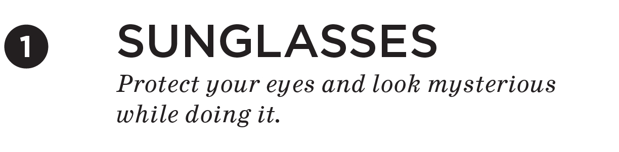Sunglasses. Protect your eyes and look mysterious while doing it.