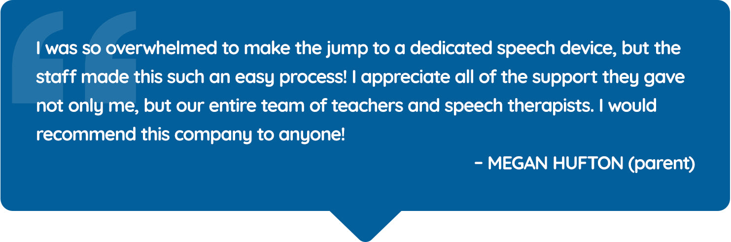 I was so overwhelmed to make the jump to a dedicated speech device, but the staff made this such an easy process! I appreciate all of the support they gave not only me, but our entire team of teachers and speech therapists. I would recommend this company to anyone! Megan Hufton, parent