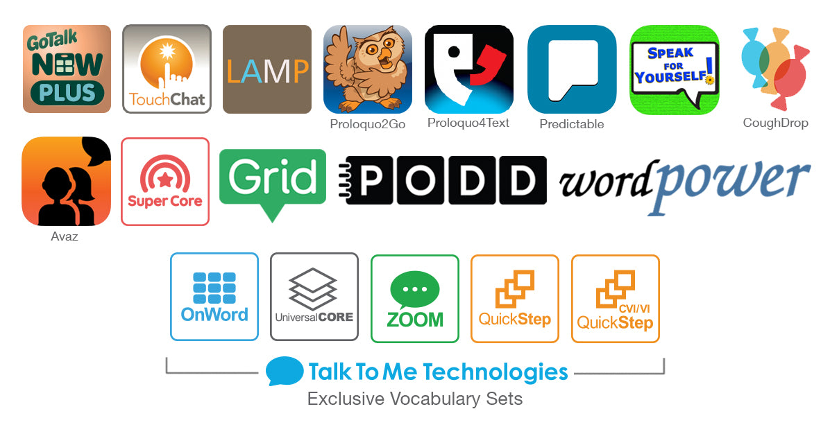 CoughDrop, Grid, TouchChat, LAMP, GoTalk NOW PLUS, Super Core, Proloquo2go, Predictable, WordPower and TTMT Proprietary Vocabulary/Page Sets: Zoom, QuickStep, QuickStep CVI/VI, OnWord and Universal Core.
