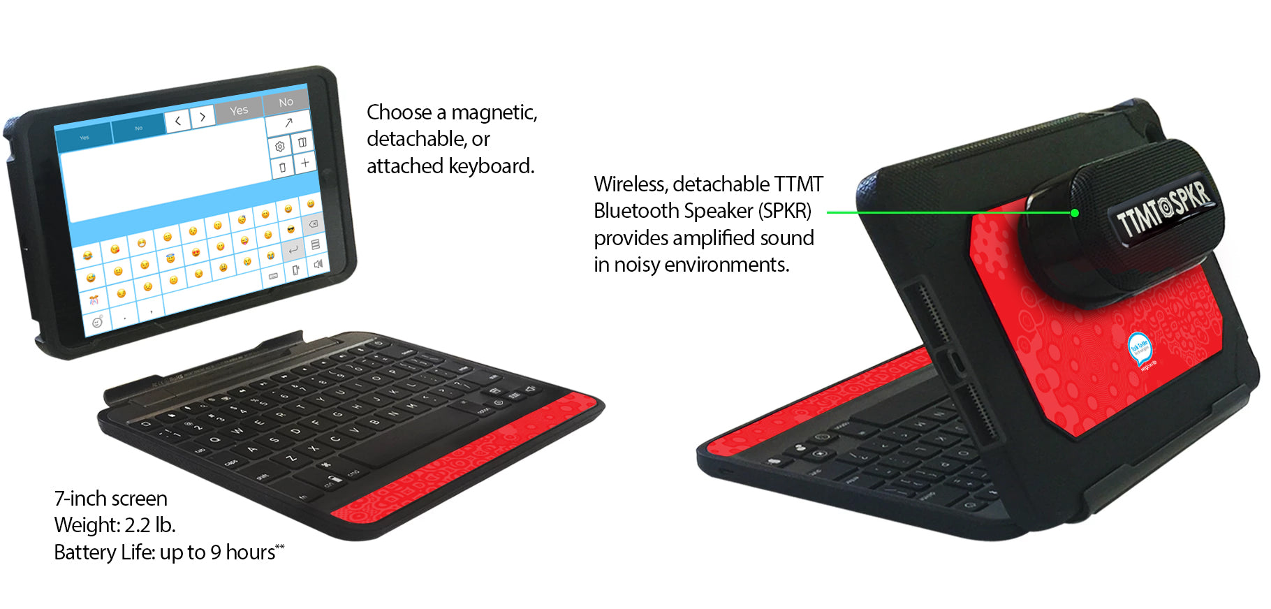 Choose a magnetic, detachable, or attached keyboard. Wireless, detachable TTMT speaker (SPKR) provides amplified sound in noisy environments. 7 inch screen. Weight 2.2 pounds. Battery life up to 9 hours.