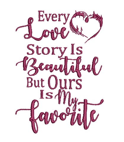 EVERY LOVE STORY IS BEAUTIFUL BUT OURS IS MY FAVORITE 4X4 5X7 Hoop Machine Embroidery Digital File Instant Download Graphic Design