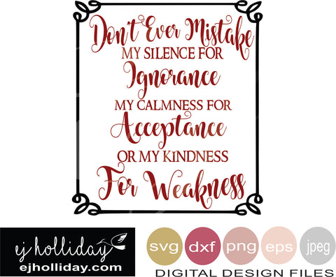 Don't ever mistake my silence for Ignorance my calmness for acceptance or my kindness for weakness  19 svg eps png dxf jpg jpeg vector Graphic Design Digital Cutting File Instant Download Cameo Silhouette Cricut