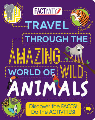 Factivity Travel Through the Amazing World of Wild Animals: Discover the Facts! Do the Activities! (Paperback) Steve Parker (author), Parragon (author), Gerald Legg (consultant editor), Genie Espinosa (illustrator)