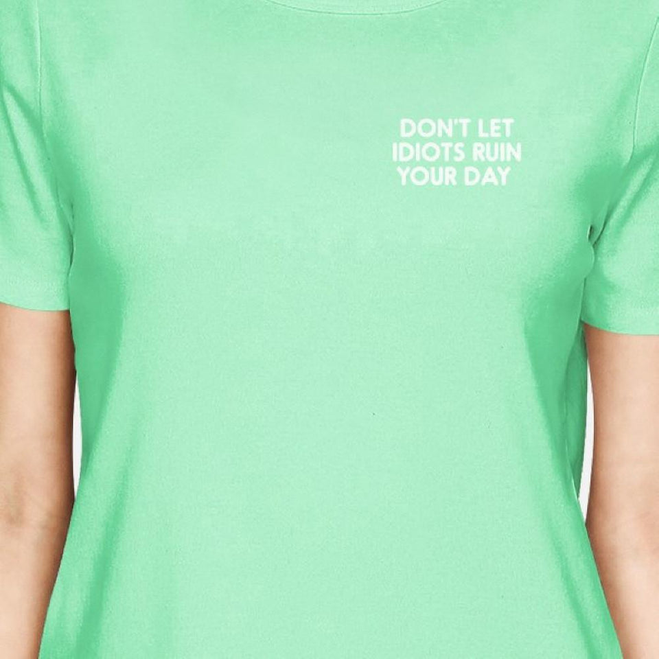 Don't Let Idiots Ruin Your Day Women Mint T-Shirts Funny Shirt