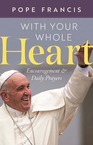 Pope Francis: With Your Whole Heart