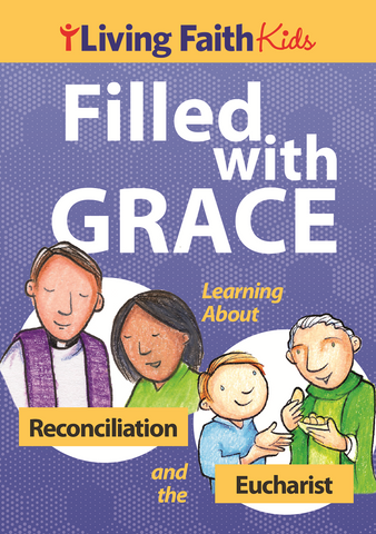 Living Faith Kids: Filled with Grace Learning About Reconciliation and the Eucharist