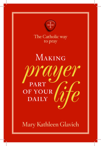The Catholic Way to Pray-Making Prayer Part of Your Daily Life