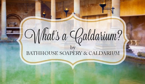 What is a Caldarium by Bathhouse Soapery and Caldarium