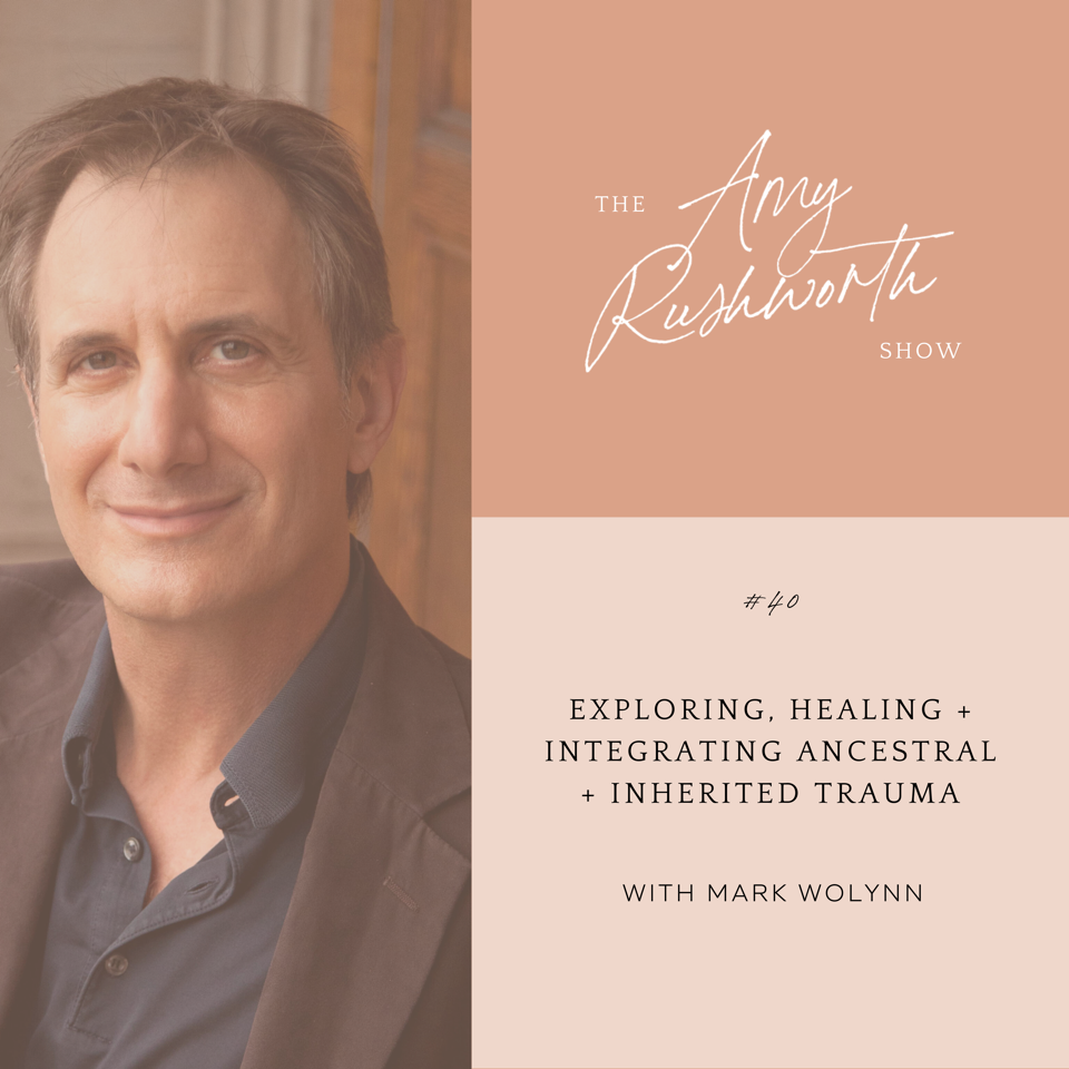 Episode 40: Exploring, Healing + Integrating Ancestral + Inherited Trauma with Mark Wolynn