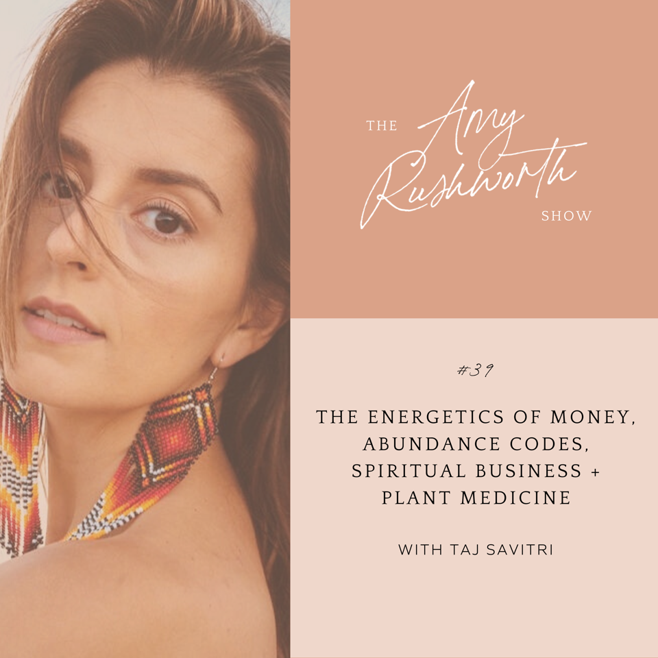 Episode 39: The Energetics of Money, Abundance Codes, Spiritual Business + Plant Medicine with Taj Savitri