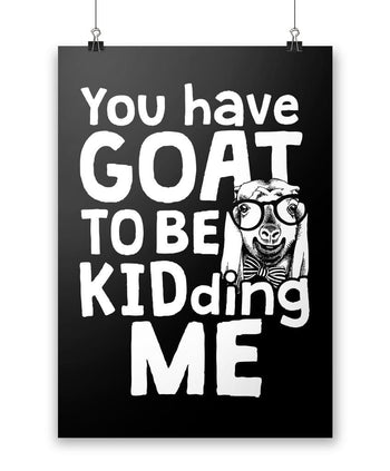 "You've Goat to Be Kidding Me - Poster - Black / Small - 12"" x 17"""