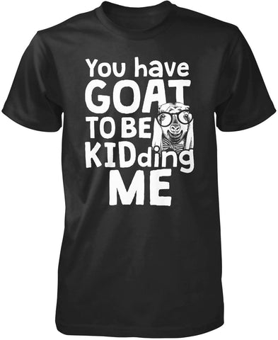 You've Goat to Be Kidding Me T-Shirt