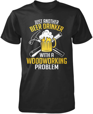 Beer Drinker with a Woodworking Problem - T-Shirts