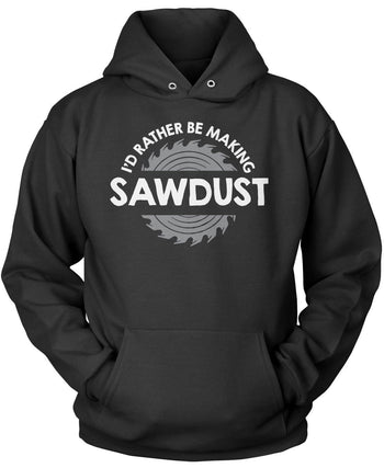 I'd Rather Be Making Sawdust Pullover Hoodie Sweatshirt