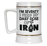 I'm Seventy. I Need My Daily Dose of Iron - Beer Stein