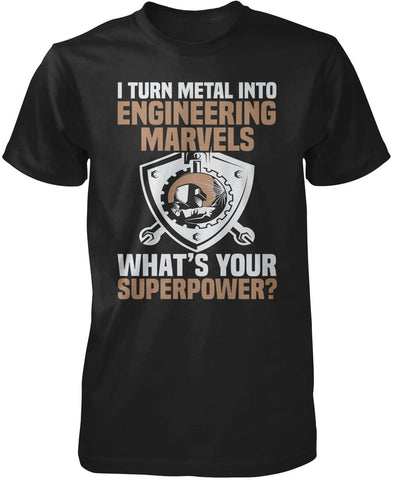 I Turn Metal Into Engineering Marvels T-Shirt
