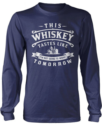 This Whiskey Tastes Like I'm Not Going To Work Tomorrow Longsleeve T-Shirt