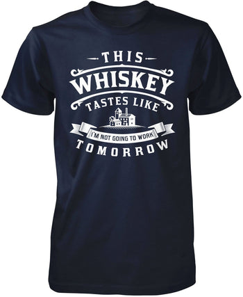 This Whiskey Tastes Like I'm Not Going To Work Tomorrow T-Shirt