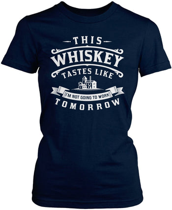 This Whiskey Tastes Like I'm Not Going To Work Tomorrow Women's Fit T-Shirt