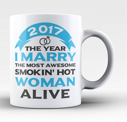2017 I Marry the Most Smokin' Hot Woman Alive - Coffee Mug / Tea Cup