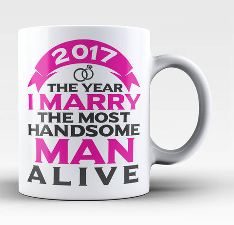 2017 I Marry the Most Handsome Man Alive - Coffee Mug / Tea Cup