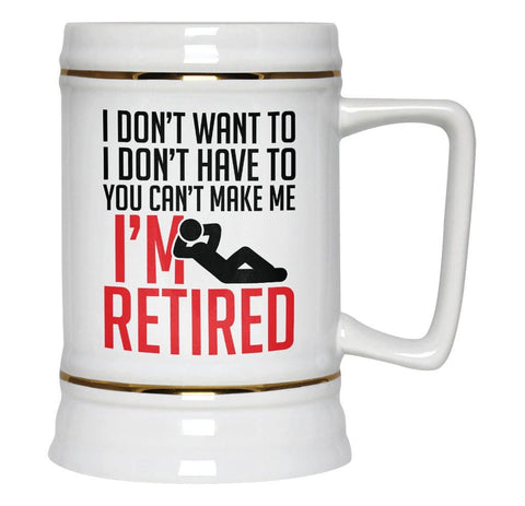 You Can't Make Me I'm Retired - Beer Stein
