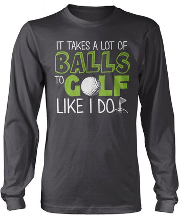 It Takes a Lot of Balls to Golf Like I Do Longsleeve T-Shirt