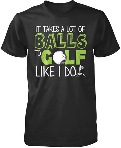 It Takes a Lot of Balls to Golf Like I Do T-Shirt