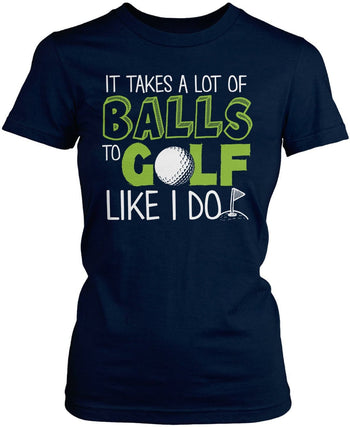 It Takes a Lot of Balls to Golf Like I Do Women's Fit T-Shirt