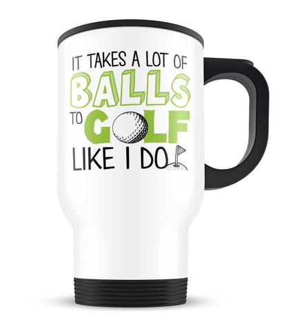 It Takes a Lot of Balls to Golf Like I Do - Travel Mug