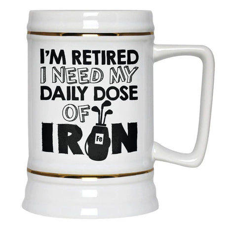I'm Retired. I Need My Daily Dose of Iron - Beer Stein