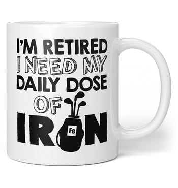 I'm Retired. I Need My Daily Dose of Iron - Coffee Mug / Tea Cup
