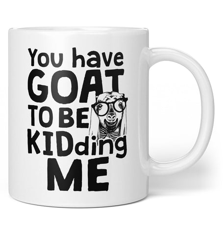 You've Goat to Be Kidding Me - Coffee Mug / Tea Cup