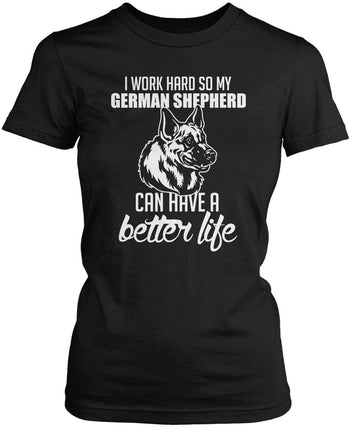 I Work Hard So My German Shepherd Can Have a Better Life - Women's Fit T-Shirt / Black / S