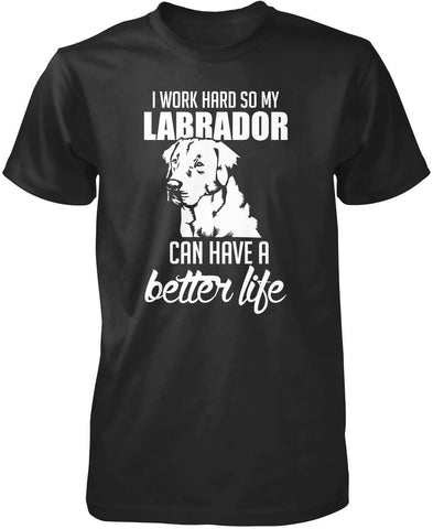I Work Hard So My Labrador Can Have a Better Life T-Shirt