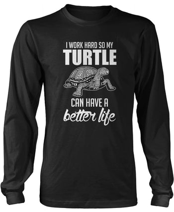 I Work Hard So My Turtle Can Have a Better Life Long Sleeve T-Shirt