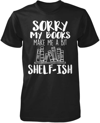 Sorry My Books Make Me a Bit Shelf-ish T-Shirt