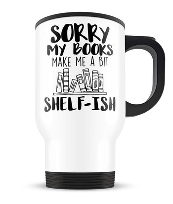Sorry My Books Make Me a Bit Shelf-ish - Travel Mug