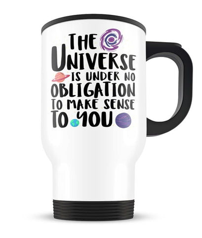 The Universe Is Under No Obligation to Make Sense to You - Travel Mug