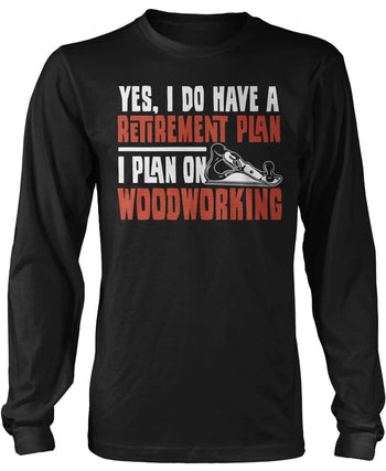 Yes I Do Have a Retirement Plan, Woodworking Long Sleeve T-Shirt