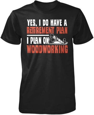 Yes I Do Have a Retirement Plan, Woodworking T-Shirt