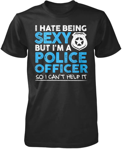 I Hate Being Sexy But I'm a Police Officer - T-Shirts